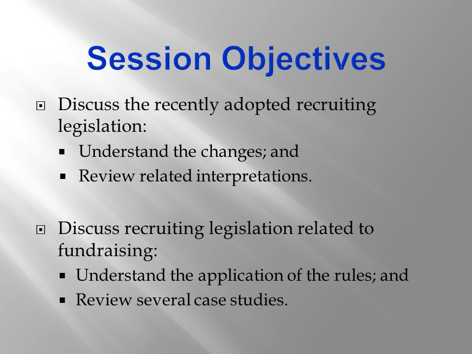  Discuss the recently adopted recruiting legislation:  Understand the changes; and  Review related interpretations.