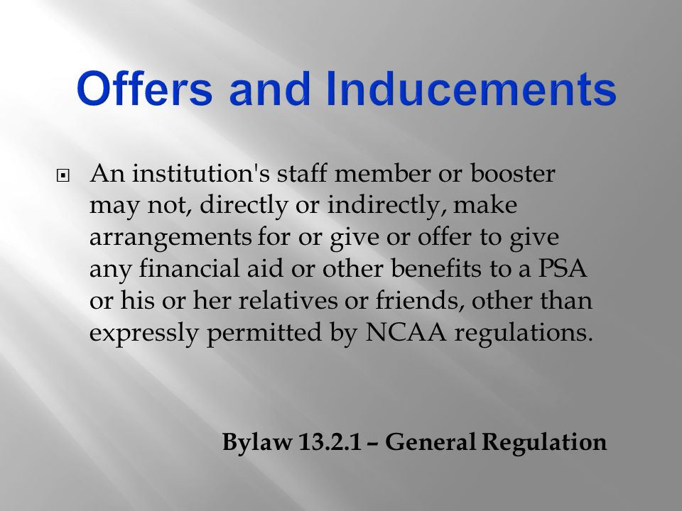  An institution s staff member or booster may not, directly or indirectly, make arrangements for or give or offer to give any financial aid or other benefits to a PSA or his or her relatives or friends, other than expressly permitted by NCAA regulations.