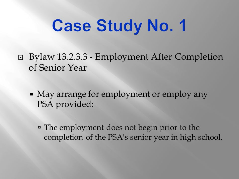  Bylaw 13.2.3.3 - Employment After Completion of Senior Year  May arrange for employment or employ any PSA provided:  The employment does not begin prior to the completion of the PSA s senior year in high school.