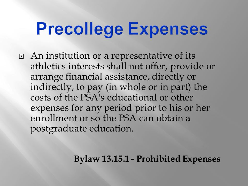  An institution or a representative of its athletics interests shall not offer, provide or arrange financial assistance, directly or indirectly, to pay (in whole or in part) the costs of the PSA s educational or other expenses for any period prior to his or her enrollment or so the PSA can obtain a postgraduate education.