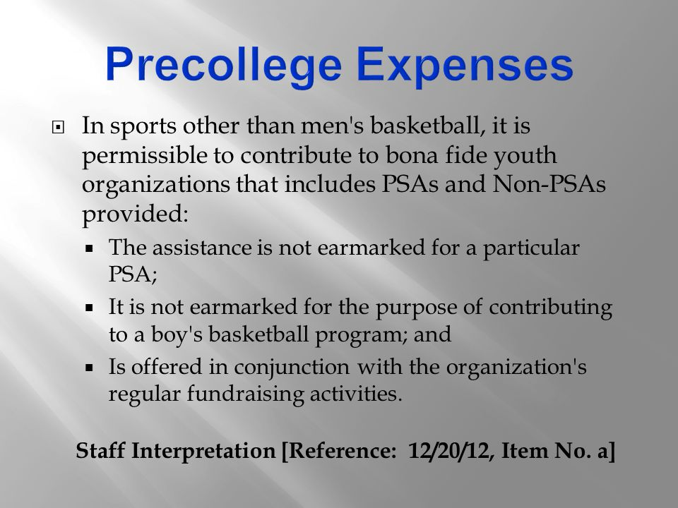  In sports other than men s basketball, it is permissible to contribute to bona fide youth organizations that includes PSAs and Non-PSAs provided:  The assistance is not earmarked for a particular PSA;  It is not earmarked for the purpose of contributing to a boy s basketball program; and  Is offered in conjunction with the organization s regular fundraising activities.