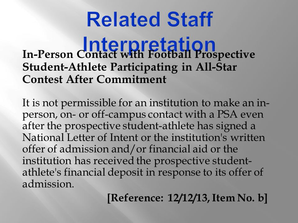 In-Person Contact with Football Prospective Student-Athlete Participating in All-Star Contest After Commitment It is not permissible for an institution to make an in- person, on- or off-campus contact with a PSA even after the prospective student-athlete has signed a National Letter of Intent or the institution s written offer of admission and/or financial aid or the institution has received the prospective student- athlete s financial deposit in response to its offer of admission.
