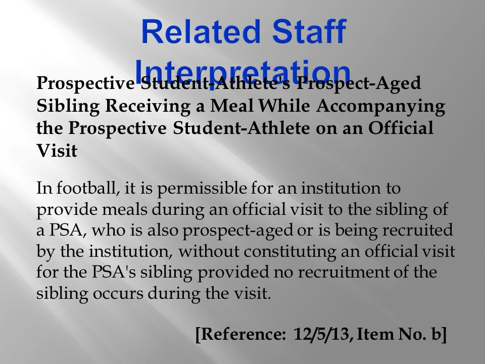 Prospective Student-Athlete s Prospect-Aged Sibling Receiving a Meal While Accompanying the Prospective Student-Athlete on an Official Visit In football, it is permissible for an institution to provide meals during an official visit to the sibling of a PSA, who is also prospect-aged or is being recruited by the institution, without constituting an official visit for the PSA s sibling provided no recruitment of the sibling occurs during the visit.
