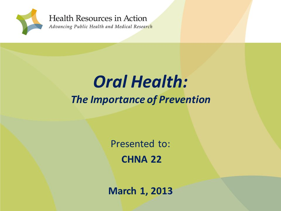 Oral Health: The Importance of Prevention Presented to: CHNA 22 March 1, 2013