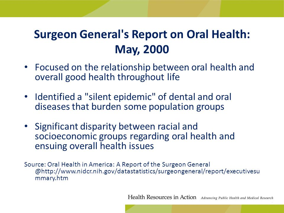 Surgeon General s Report on Oral Health: May, 2000 Focused on the relationship between oral health and overall good health throughout life Identified a silent epidemic of dental and oral diseases that burden some population groups Significant disparity between racial and socioeconomic groups regarding oral health and ensuing overall health issues Source: Oral Health in America: A Report of the Surgeon General @http://www.nidcr.nih.gov/datastatistics/surgeongeneral/report/executivesu mmary.htm