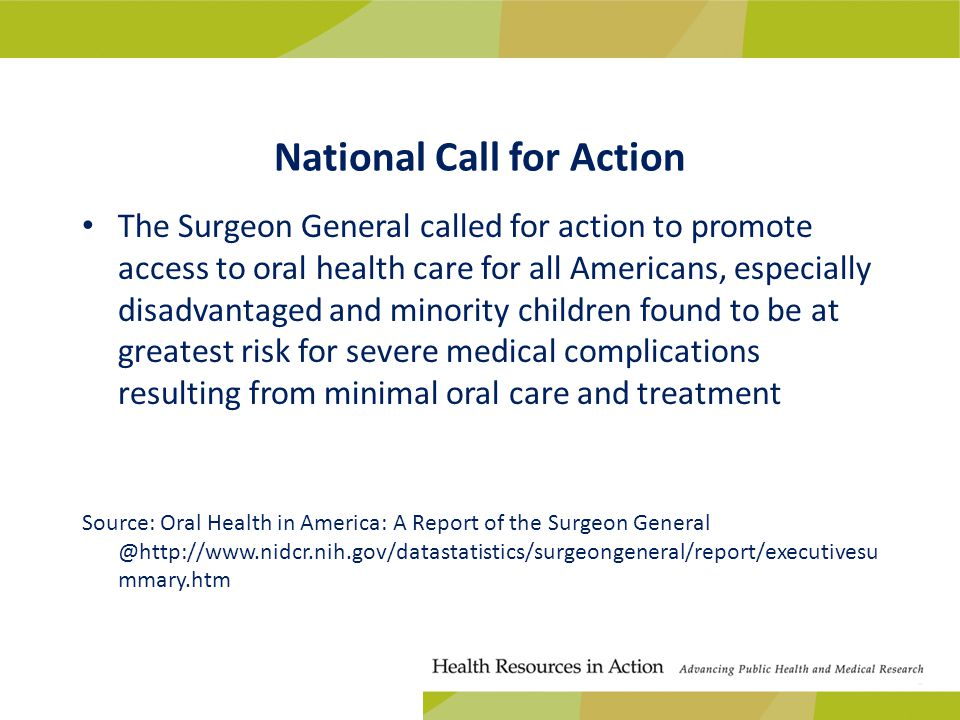 National Call for Action The Surgeon General called for action to promote access to oral health care for all Americans, especially disadvantaged and minority children found to be at greatest risk for severe medical complications resulting from minimal oral care and treatment Source: Oral Health in America: A Report of the Surgeon General @http://www.nidcr.nih.gov/datastatistics/surgeongeneral/report/executivesu mmary.htm