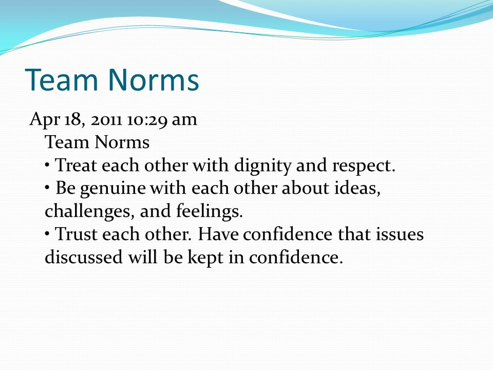 Team Norms Apr 18, 2011 10:29 am Team Norms Treat each other with dignity and respect.