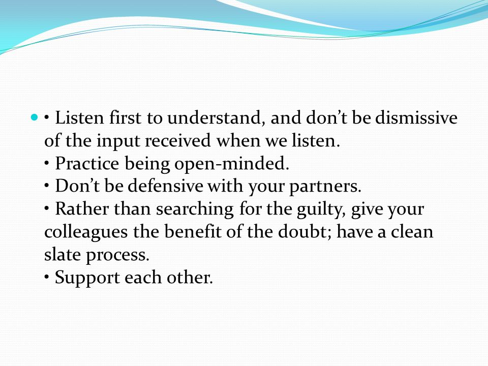 Listen first to understand, and don't be dismissive of the input received when we listen.