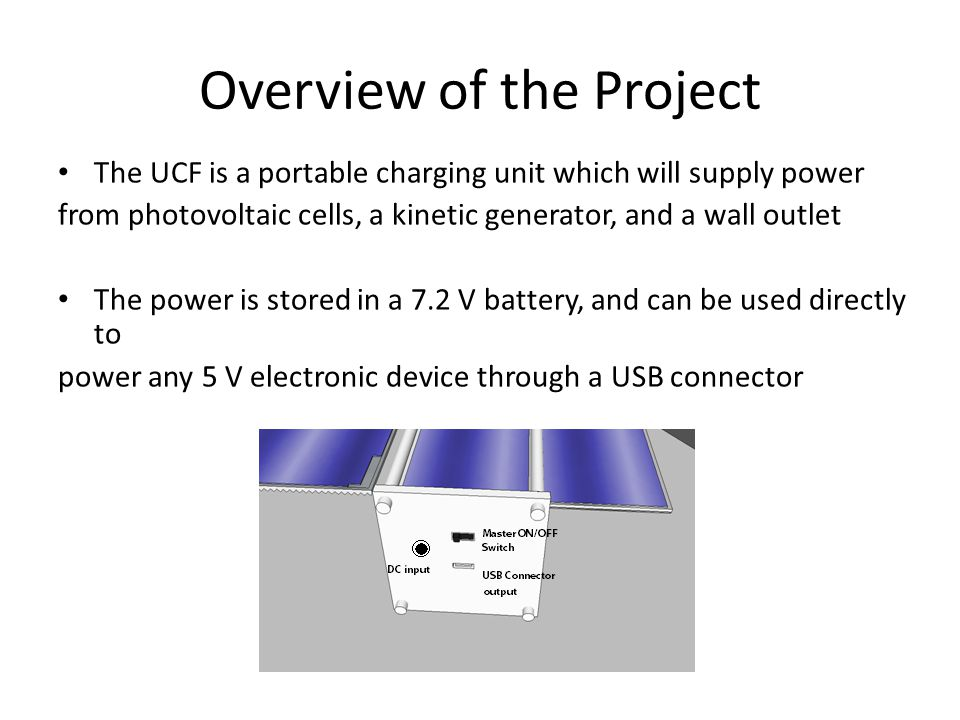Overview of the Project The UCF is a portable charging unit which will supply power from photovoltaic cells, a kinetic generator, and a wall outlet The power is stored in a 7.2 V battery, and can be used directly to power any 5 V electronic device through a USB connector