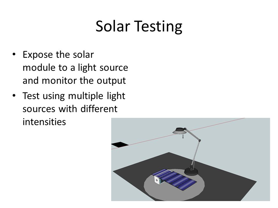 Solar Testing Expose the solar module to a light source and monitor the output Test using multiple light sources with different intensities