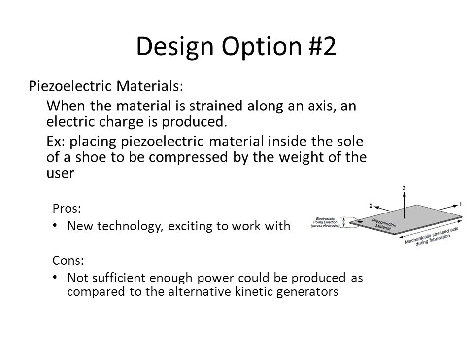 Design Option #2 Piezoelectric Materials: When the material is strained along an axis, an electric charge is produced.