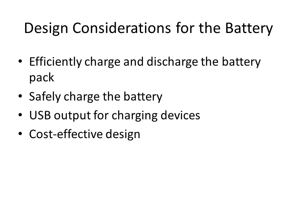 Design Considerations for the Battery Efficiently charge and discharge the battery pack Safely charge the battery USB output for charging devices Cost-effective design