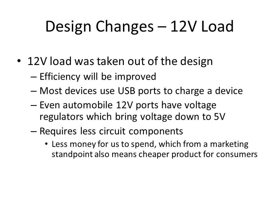 Design Changes – 12V Load 12V load was taken out of the design – Efficiency will be improved – Most devices use USB ports to charge a device – Even automobile 12V ports have voltage regulators which bring voltage down to 5V – Requires less circuit components Less money for us to spend, which from a marketing standpoint also means cheaper product for consumers