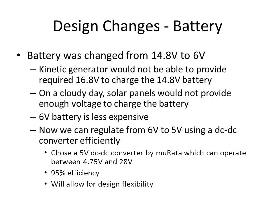 Design Changes - Battery Battery was changed from 14.8V to 6V – Kinetic generator would not be able to provide required 16.8V to charge the 14.8V battery – On a cloudy day, solar panels would not provide enough voltage to charge the battery – 6V battery is less expensive – Now we can regulate from 6V to 5V using a dc-dc converter efficiently Chose a 5V dc-dc converter by muRata which can operate between 4.75V and 28V 95% efficiency Will allow for design flexibility
