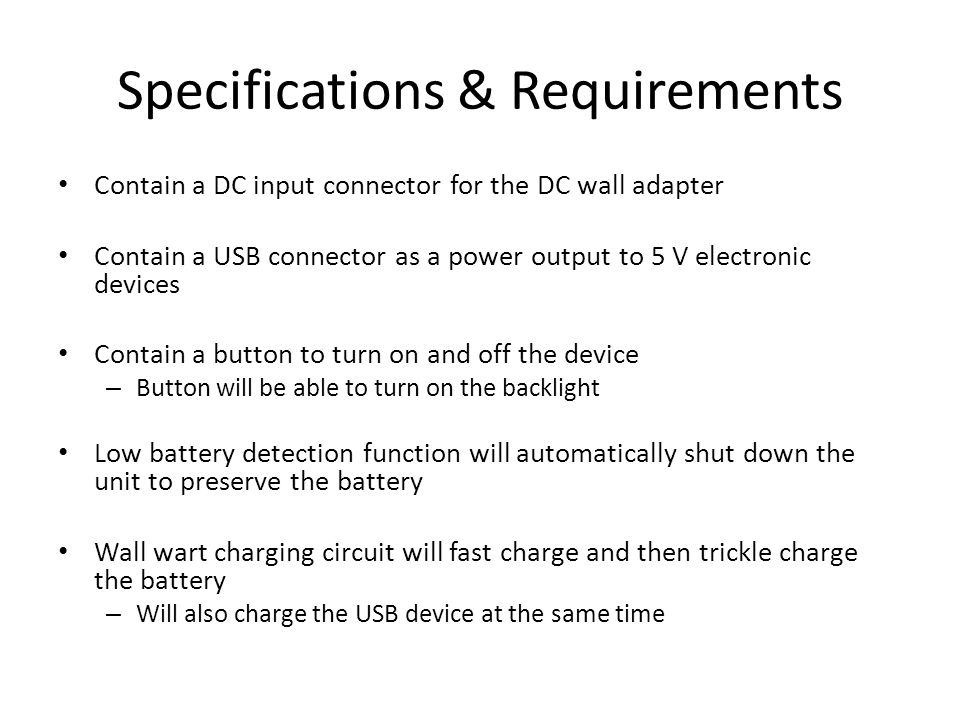 Specifications & Requirements Contain a DC input connector for the DC wall adapter Contain a USB connector as a power output to 5 V electronic devices Contain a button to turn on and off the device – Button will be able to turn on the backlight Low battery detection function will automatically shut down the unit to preserve the battery Wall wart charging circuit will fast charge and then trickle charge the battery – Will also charge the USB device at the same time