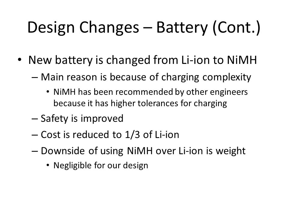 Design Changes – Battery (Cont.) New battery is changed from Li-ion to NiMH – Main reason is because of charging complexity NiMH has been recommended by other engineers because it has higher tolerances for charging – Safety is improved – Cost is reduced to 1/3 of Li-ion – Downside of using NiMH over Li-ion is weight Negligible for our design