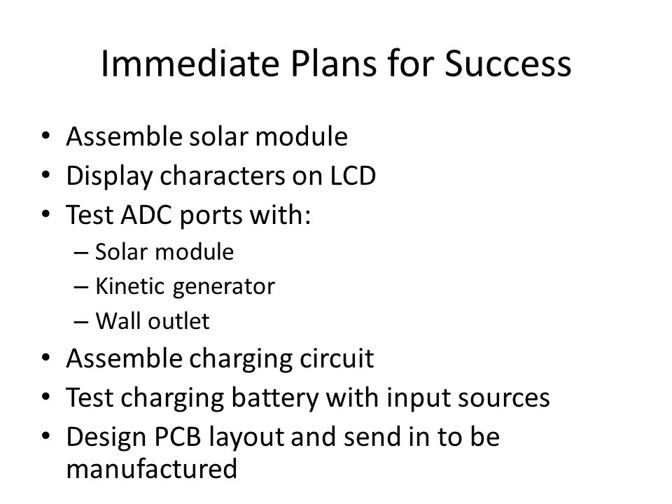 Immediate Plans for Success Assemble solar module Display characters on LCD Test ADC ports with: – Solar module – Kinetic generator – Wall outlet Assemble charging circuit Test charging battery with input sources Design PCB layout and send in to be manufactured