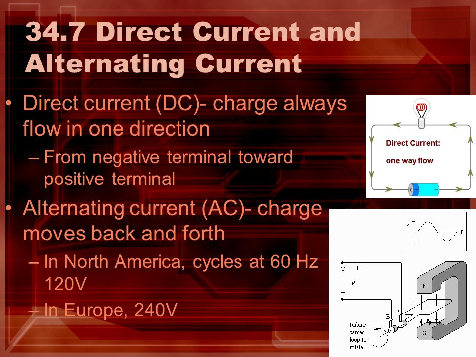 34.7 Direct Current and Alternating Current Direct current (DC)- charge always flow in one direction –From negative terminal toward positive terminal