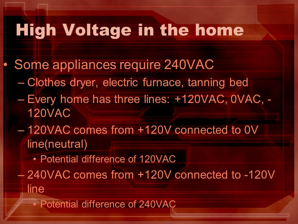 High Voltage in the home Some appliances require 240VAC –Clothes dryer, electric furnace, tanning bed –Every home has three lines: +120VAC, 0VAC, - 12