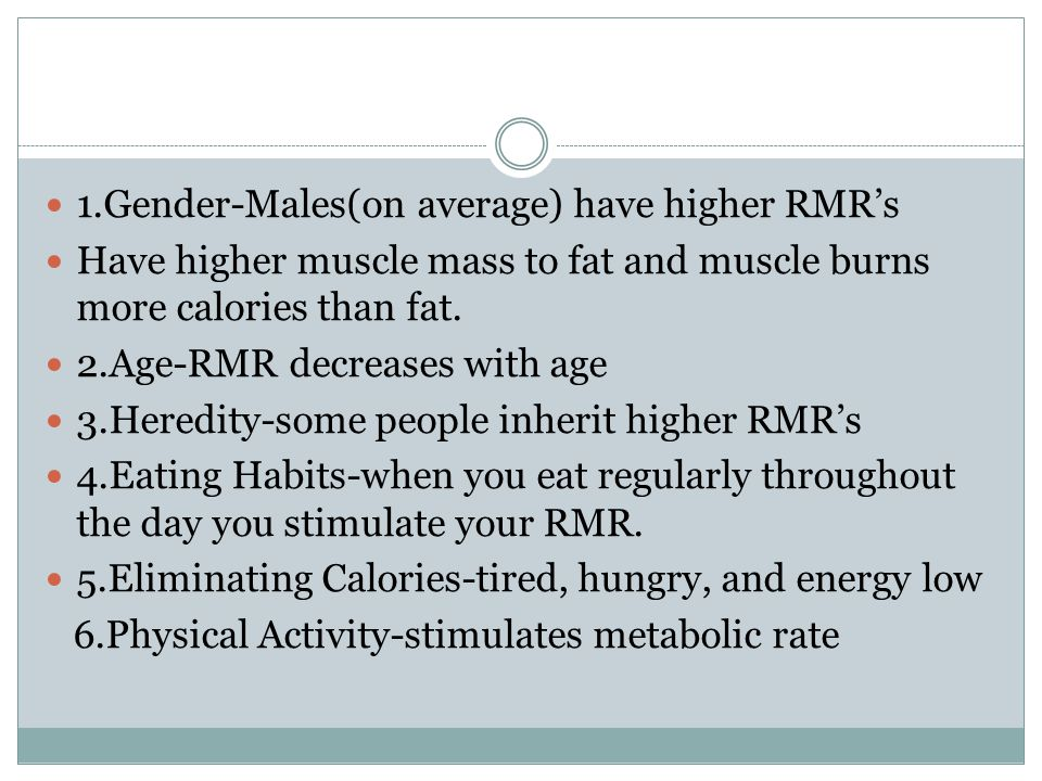 1.Gender-Males(on average) have higher RMR's Have higher muscle mass to fat and muscle burns more calories than fat.