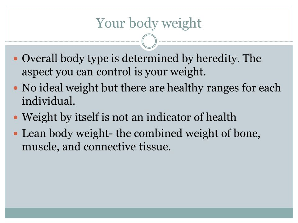 Your body weight Overall body type is determined by heredity.