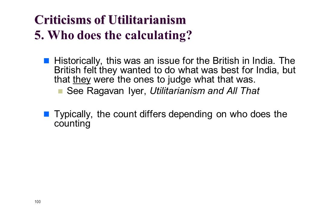 99 Criticisms of Utilitarianism Criticisms of Utilitarianism 4. Moral Luck By concentrating exclusively on consequences, utilitarianism makes the mora