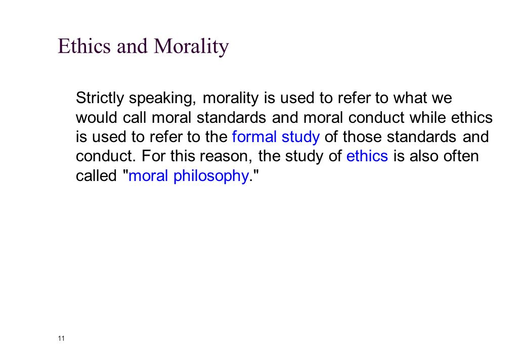 10 Ethics and Morality Etymology Morality and ethics have same roots, mores which means manner and customs from the Latin and etos which means custom