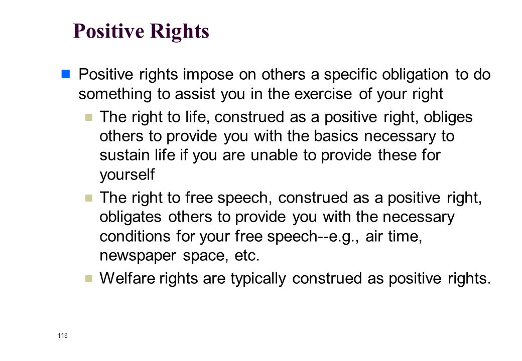 117 Negative Rights Negative rights simply impose on others the duty not to interfere with your rights.