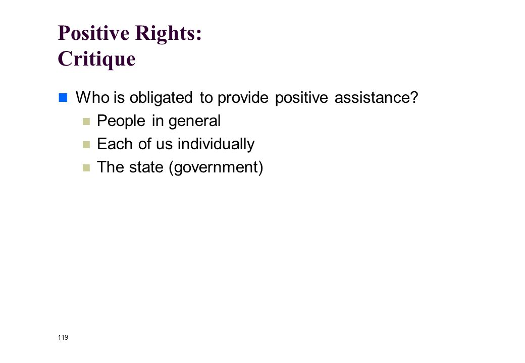 118 Positive Rights Positive rights impose on others a specific obligation to do something to assist you in the exercise of your right The right to li
