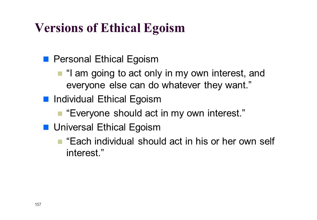 156 Ethical Egoism Selfishness is praised as a virtue Ayn Rand, The Virtue of Selfishness May appeal to psychological egoism as a foundation Often very compelling for high school students Ayn Rand (1905-1982).