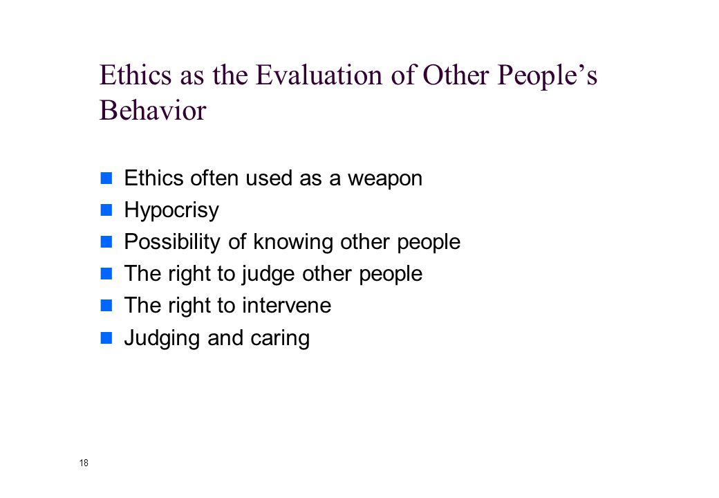 17 The Focus of Ethics Ethics as the Evaluation of Other People's Behavior We are often eager to pass judgment on others Ethics as the Search for Mean
