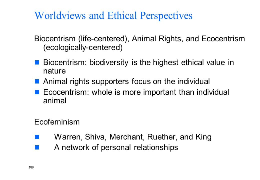 179 Worldviews and Ethical Perspectives Stewardship Responsibility to manage our ecosystem. To work together with human and non-human forces to sustai