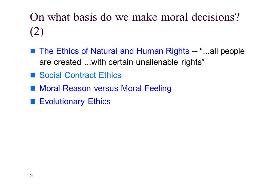 "23 On what basis do we make moral decisions? (1) Divine Command Theories -- ""Do what the Bible tells you"" or the Will of God Utilitarianism -- ""Make t"