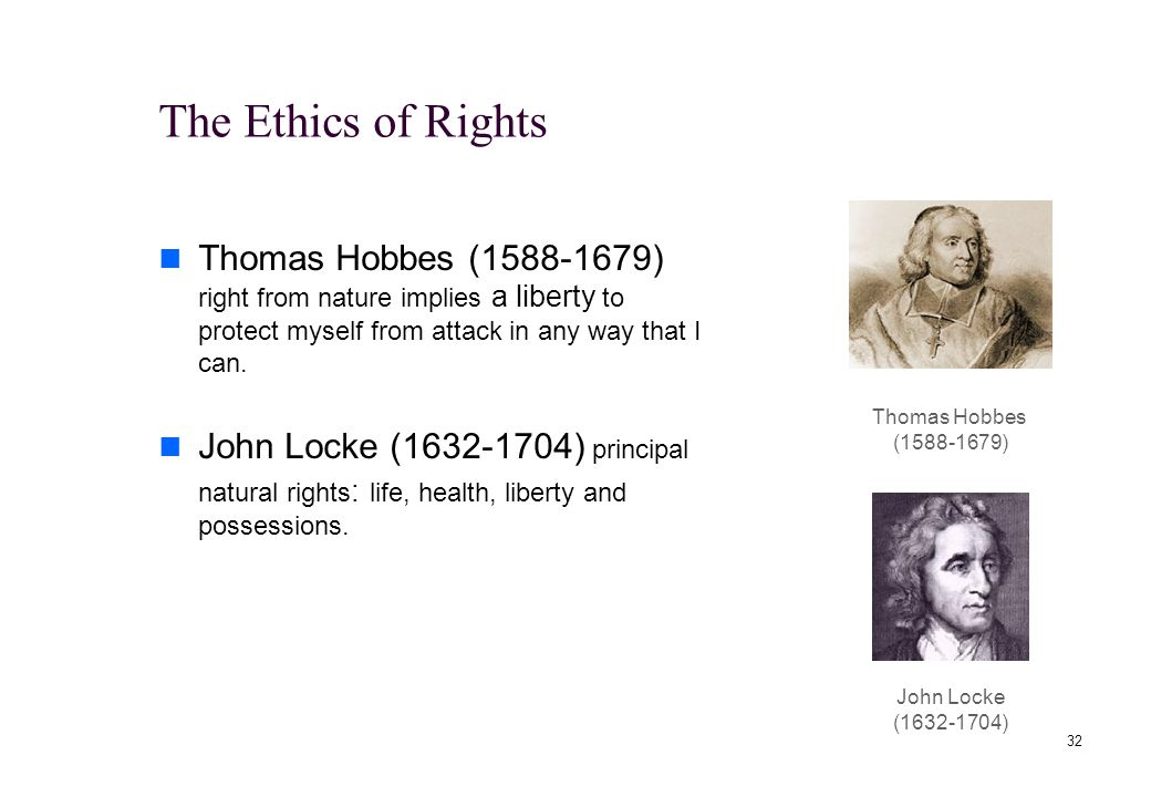 31 The Ethics of Rights The most influential moral notion of the past two centuries Established minimal conditions of human decency Human rights: rights that all humans supposedly possess.