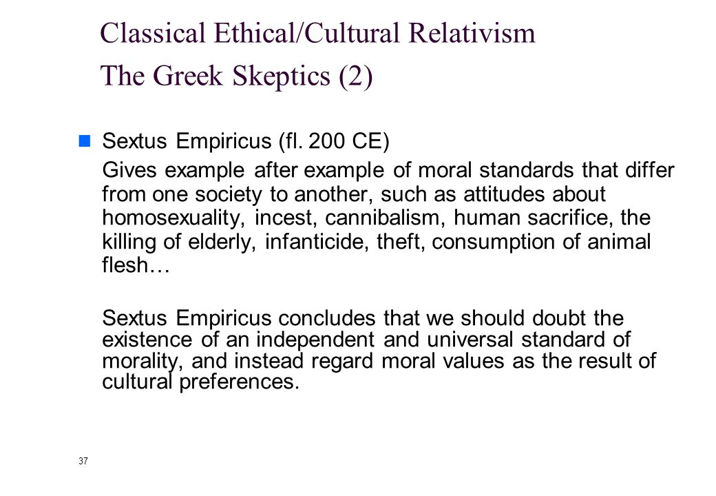 "36 Classical Ethical/Cultural Relativism The Greek Skeptics (1) Xenophanes (570-475 BCE) ""Ethiopians say that their gods are flat-nosed and dark, Thra"