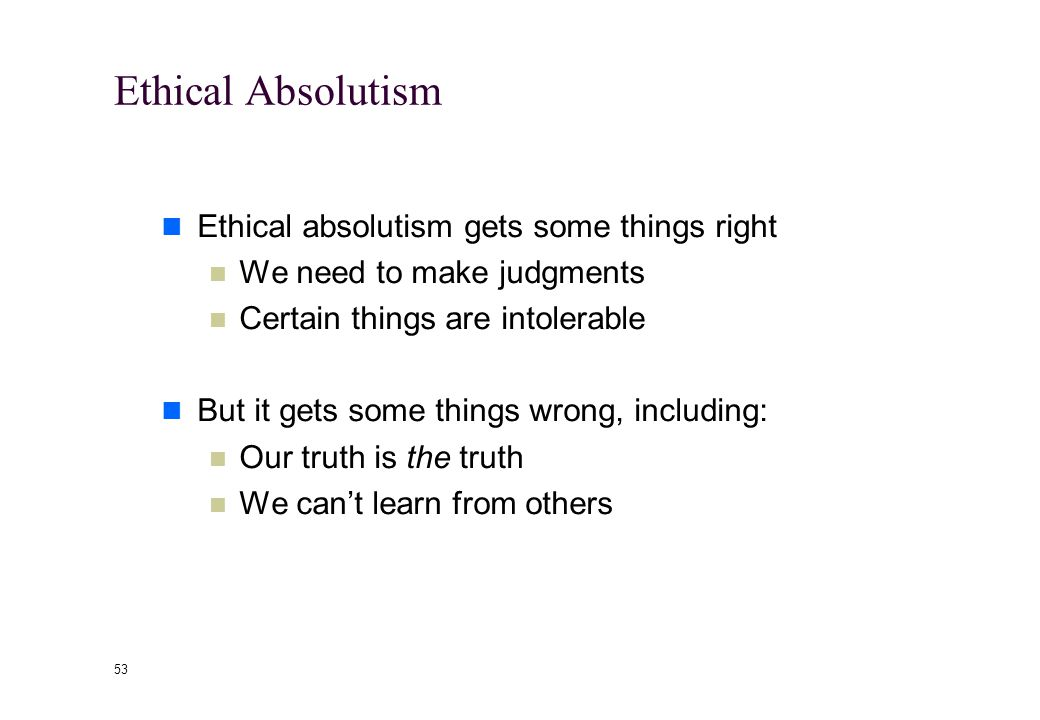 52 Ethical Absolutism Absolutism comes in many versions--including the divine right of kings Absolutism is less about what we believe and more about h