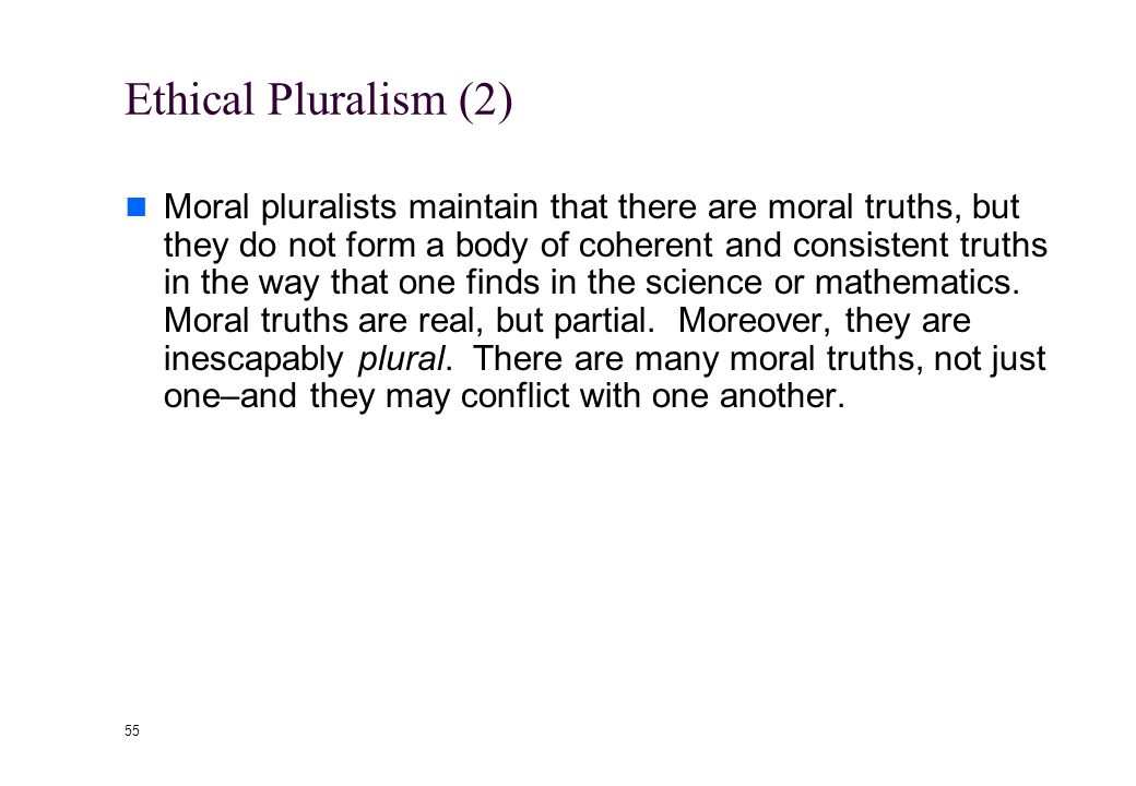 54 Ethical Pluralism (1) Combines insights of both relativism and absolutism: The central challenge: how to live together with differing and conflicting values Fallibilism: recognizes that we might be mistaken Sees disagreement as a possible strength