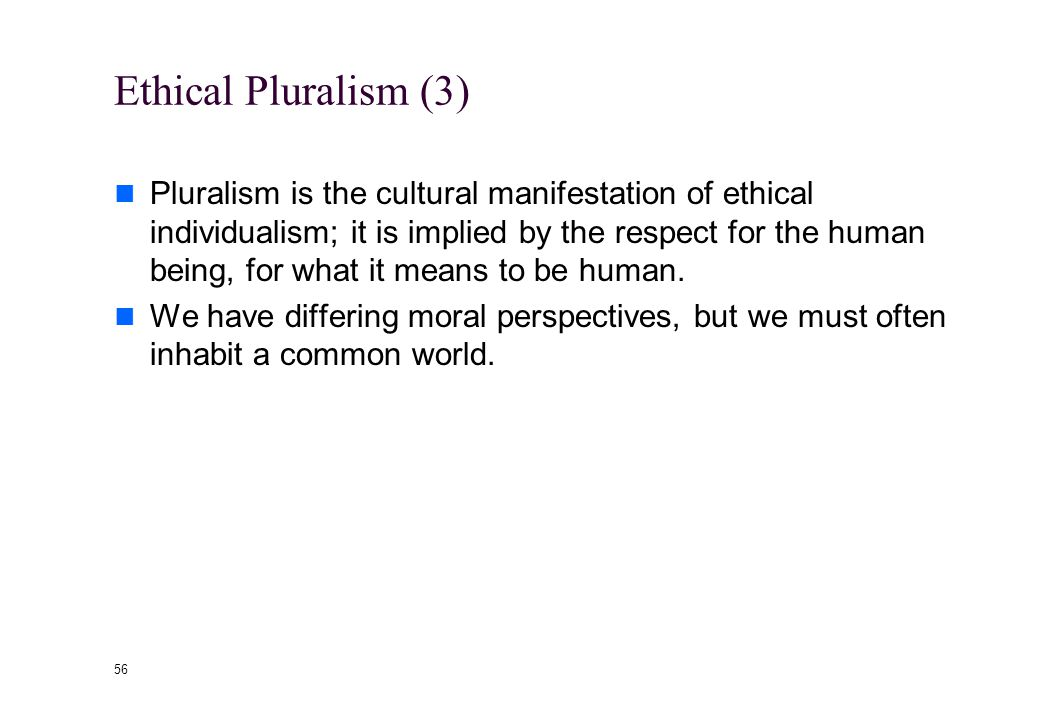 55 Ethical Pluralism (2) Moral pluralists maintain that there are moral truths, but they do not form a body of coherent and consistent truths in the way that one finds in the science or mathematics.