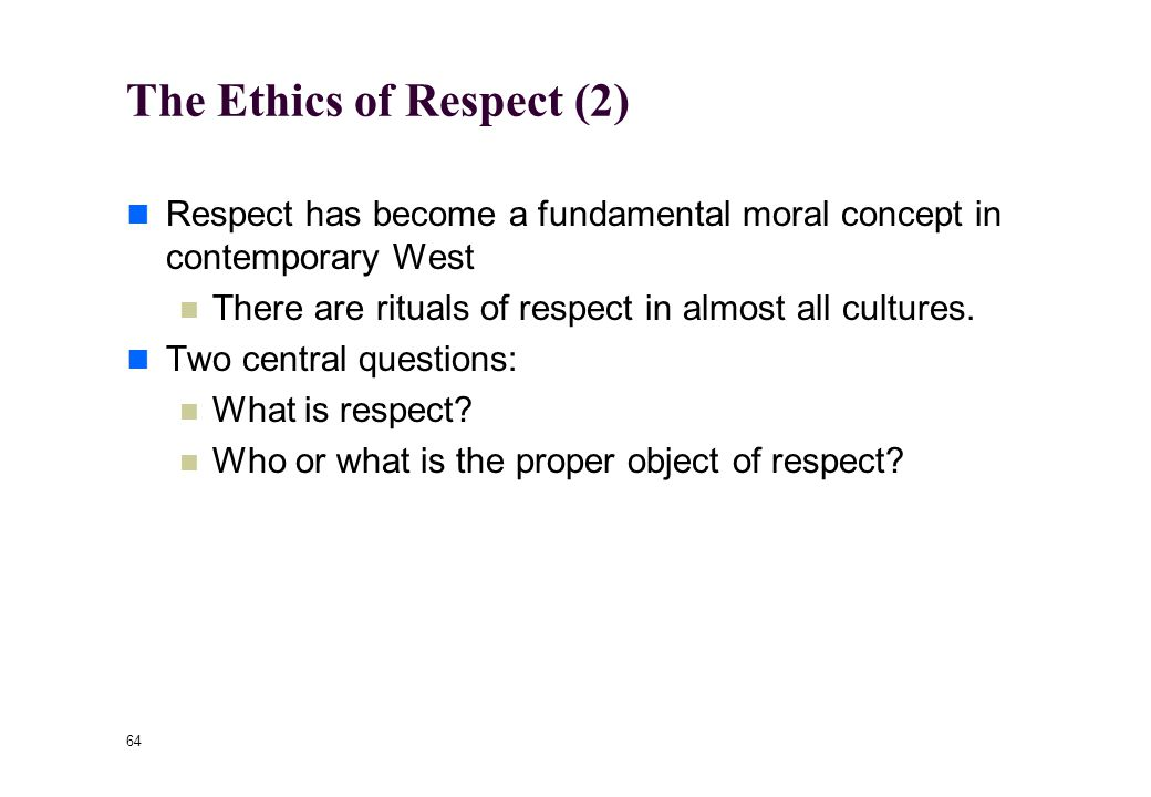 63 The Ethics of Respect (1) One of Kant's most lasting contributions to moral philosophy was his emphasis on the notion of respect (Achtung).