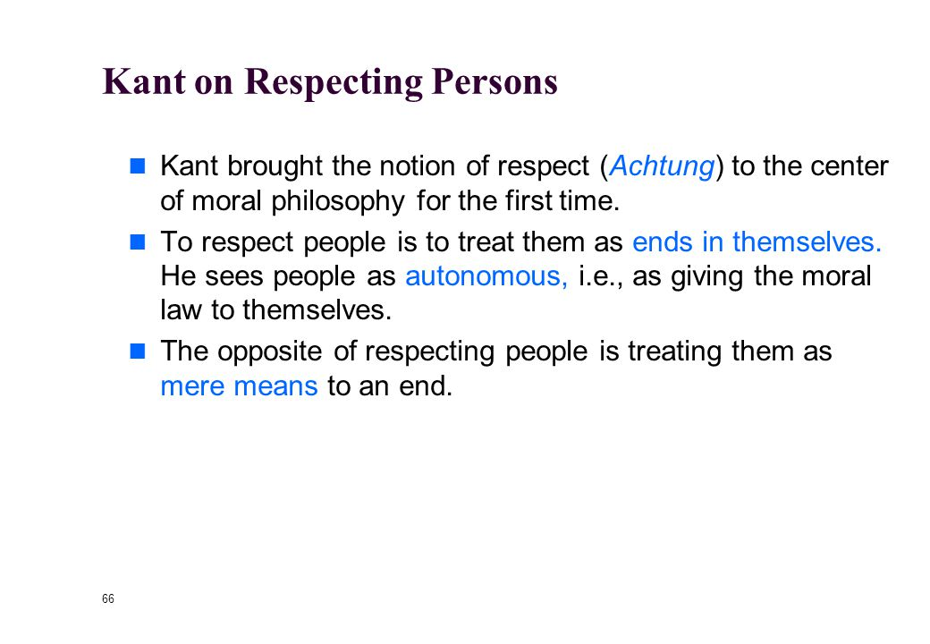 "65 Kant on Respect ""Act in such a way that you always treat humanity, whether in your own person or in the person of any other, never simply as a mean"