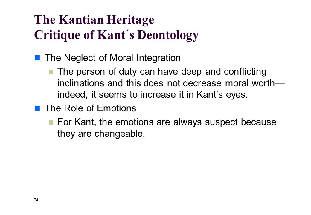 73 The Kantian Heritage What Kant Helped Us to See Clearly The Admirable Side of Acting from Duty The person of duty remains committed, not matter how difficult things become.