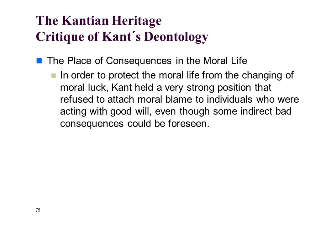 74 The Kantian Heritage Critique of Kant´s Deontology The Neglect of Moral Integration The person of duty can have deep and conflicting inclinations and this does not decrease moral worth— indeed, it seems to increase it in Kant's eyes.