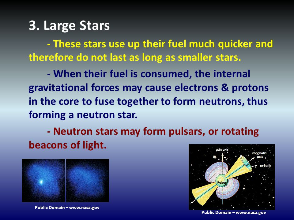 3. Large Stars - These stars use up their fuel much quicker and therefore do not last as long as smaller stars. - When their fuel is consumed, the int