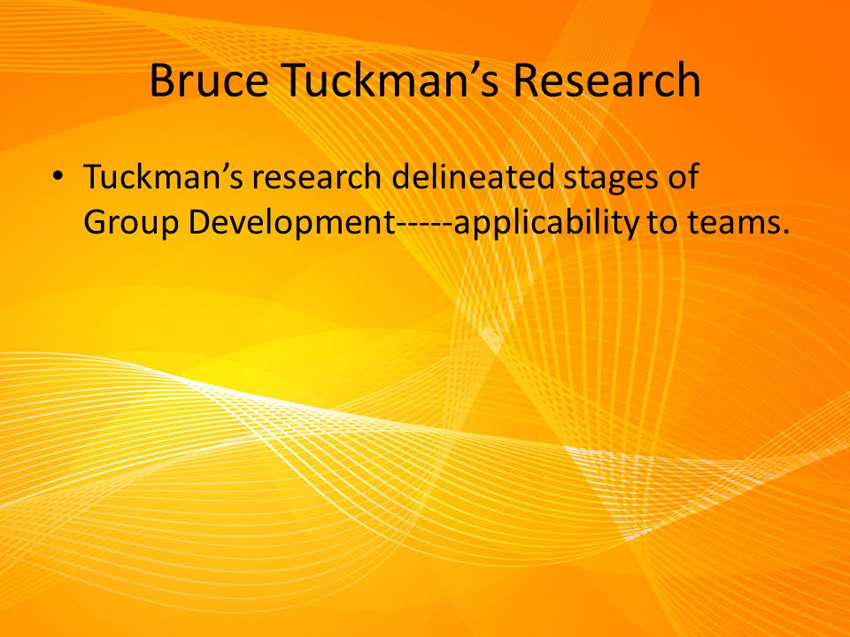 Bruce Tuckman's Research Tuckman's research delineated stages of Group Development-----applicability to teams.