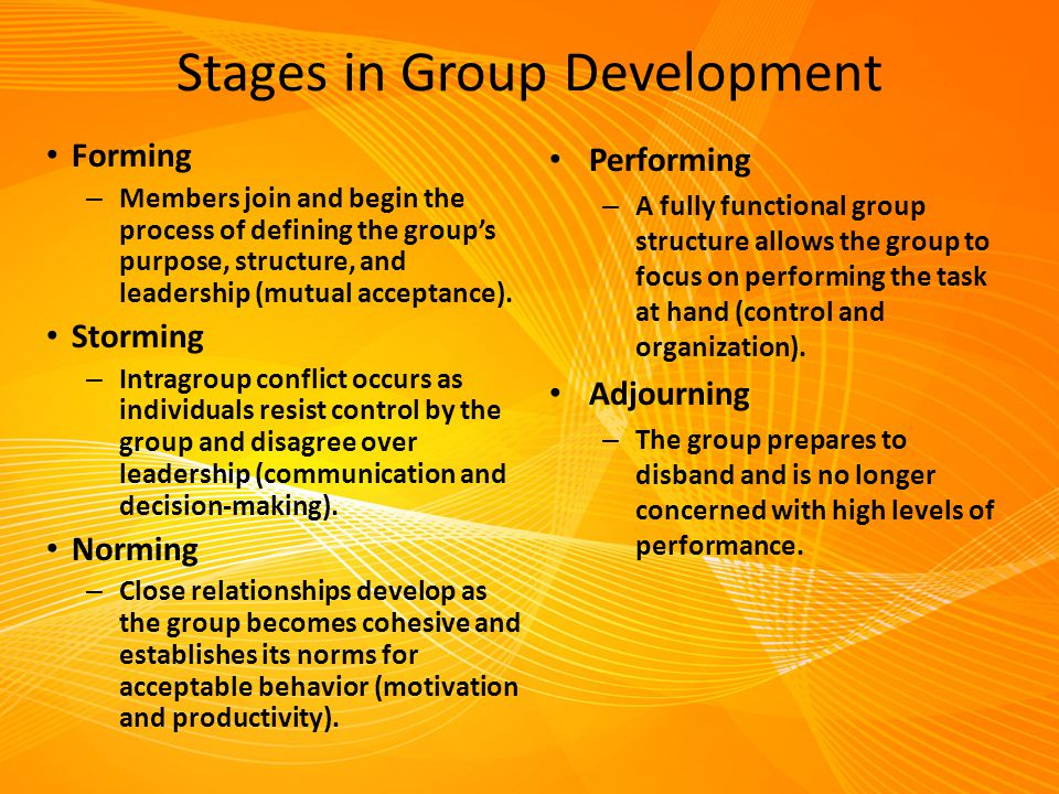 Stages in Group Development Forming – Members join and begin the process of defining the group's purpose, structure, and leadership (mutual acceptance