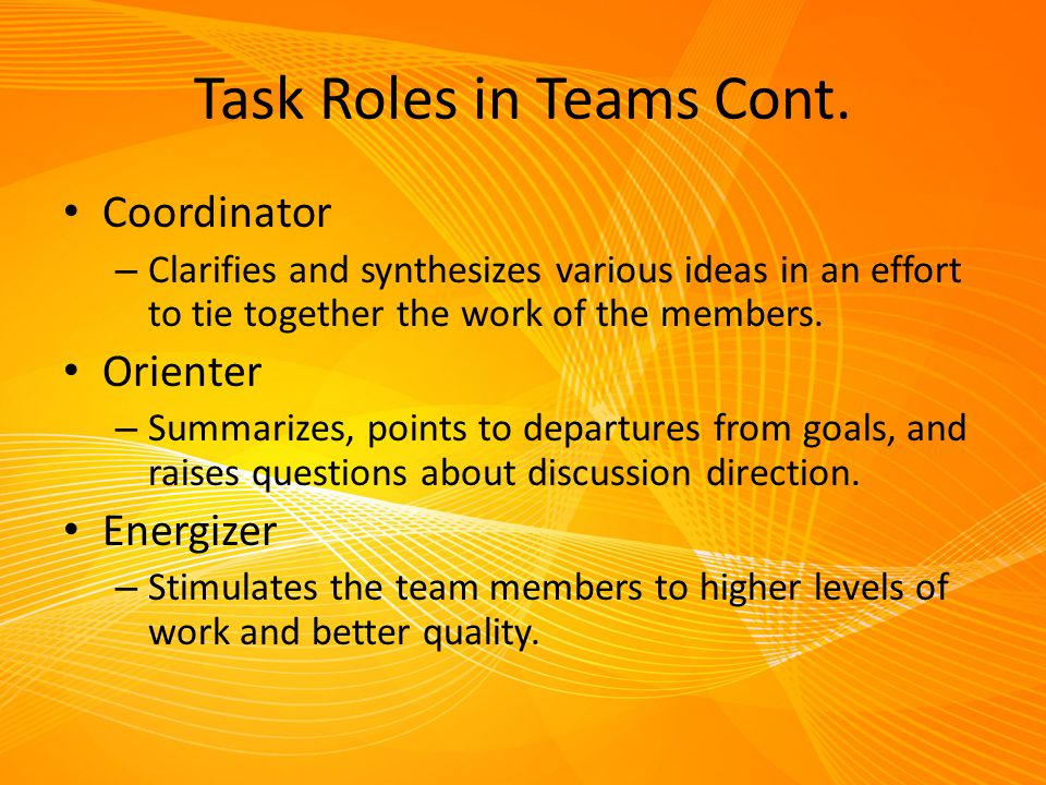 Task Roles in Teams Cont. Coordinator – Clarifies and synthesizes various ideas in an effort to tie together the work of the members. Orienter – Summa