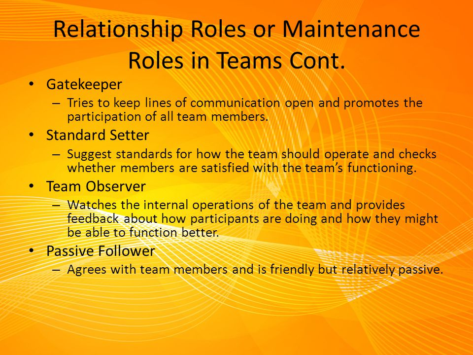Relationship Roles or Maintenance Roles in Teams Cont. Gatekeeper – Tries to keep lines of communication open and promotes the participation of all te