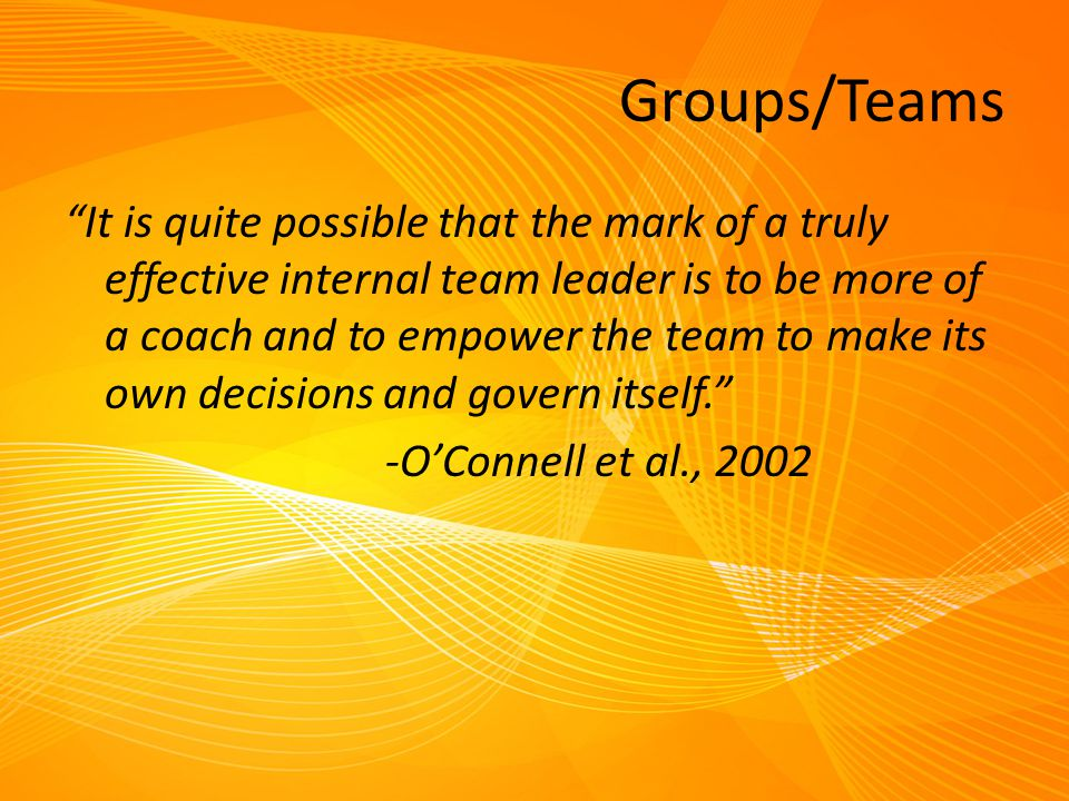 "Groups/Teams ""It is quite possible that the mark of a truly effective internal team leader is to be more of a coach and to empower the team to make it"