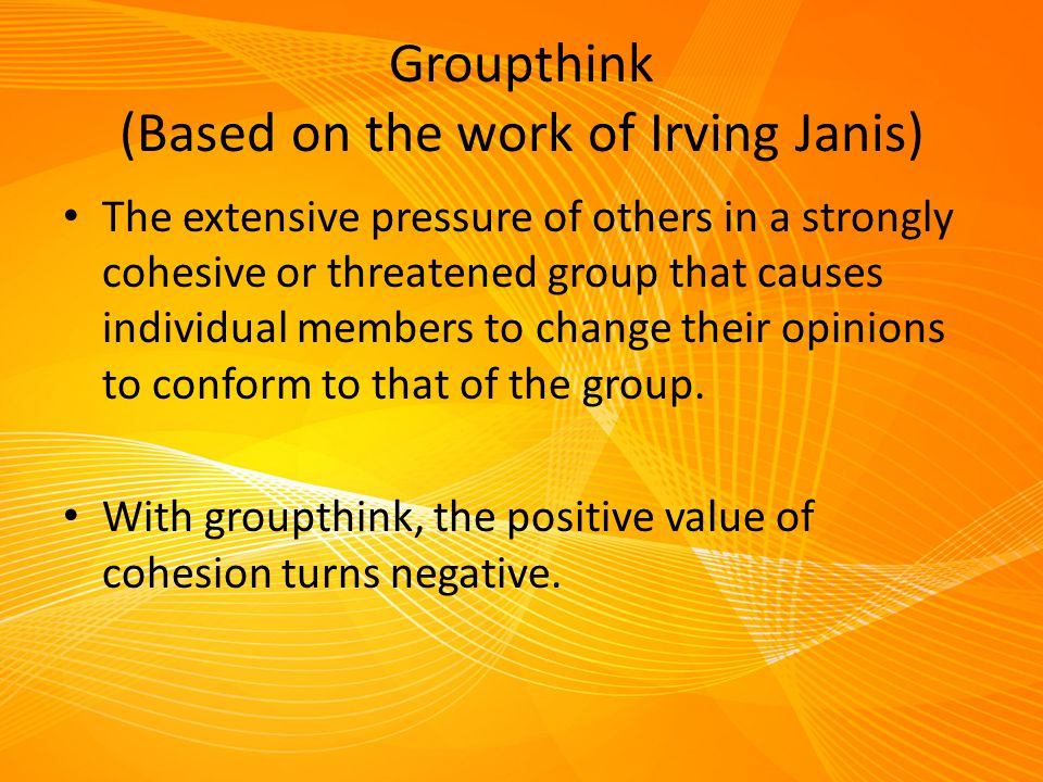 Groupthink (Based on the work of Irving Janis) The extensive pressure of others in a strongly cohesive or threatened group that causes individual memb