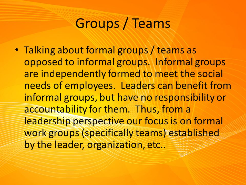 Groups / Teams Talking about formal groups / teams as opposed to informal groups. Informal groups are independently formed to meet the social needs of